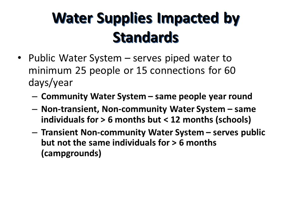 Water Supplies Impacted by Standards Public Water System – serves piped water to minimum 25 people or 15 connections for 60 days/year – Community Water System – same people year round – Non-transient, Non-community Water System – same individuals for > 6 months but < 12 months (schools) – Transient Non-community Water System – serves public but not the same individuals for > 6 months (campgrounds)