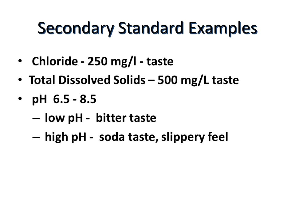 Secondary Standard Examples Chloride mg/l - taste Total Dissolved Solids – 500 mg/L taste pH – low pH - bitter taste – high pH - soda taste, slippery feel