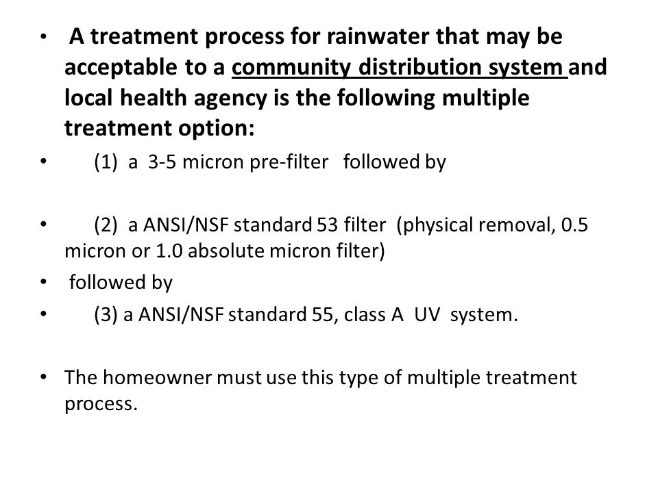 A treatment process for rainwater that may be acceptable to a community distribution system and local health agency is the following multiple treatment option: (1) a 3-5 micron pre-filter followed by (2) a ANSI/NSF standard 53 filter (physical removal, 0.5 micron or 1.0 absolute micron filter) followed by (3) a ANSI/NSF standard 55, class A UV system.