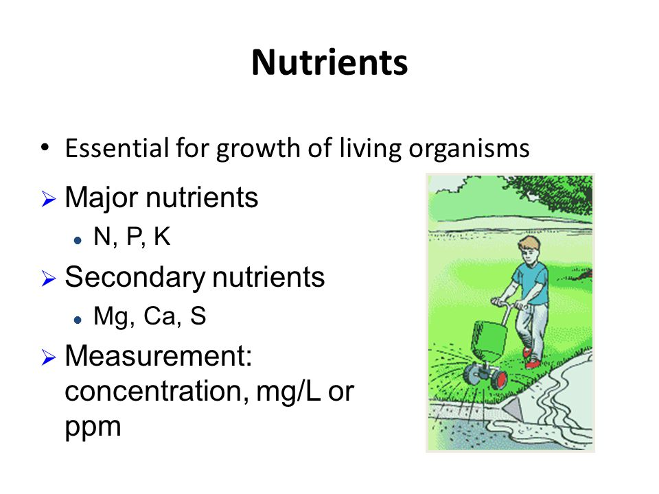 Nutrients Essential for growth of living organisms  Major nutrients N, P, K  Secondary nutrients Mg, Ca, S  Measurement: concentration, mg/L or ppm