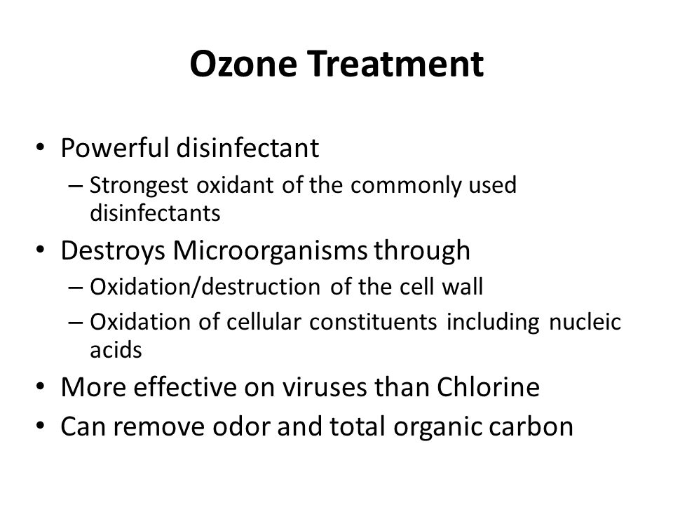 Ozone Treatment Powerful disinfectant – Strongest oxidant of the commonly used disinfectants Destroys Microorganisms through – Oxidation/destruction of the cell wall – Oxidation of cellular constituents including nucleic acids More effective on viruses than Chlorine Can remove odor and total organic carbon