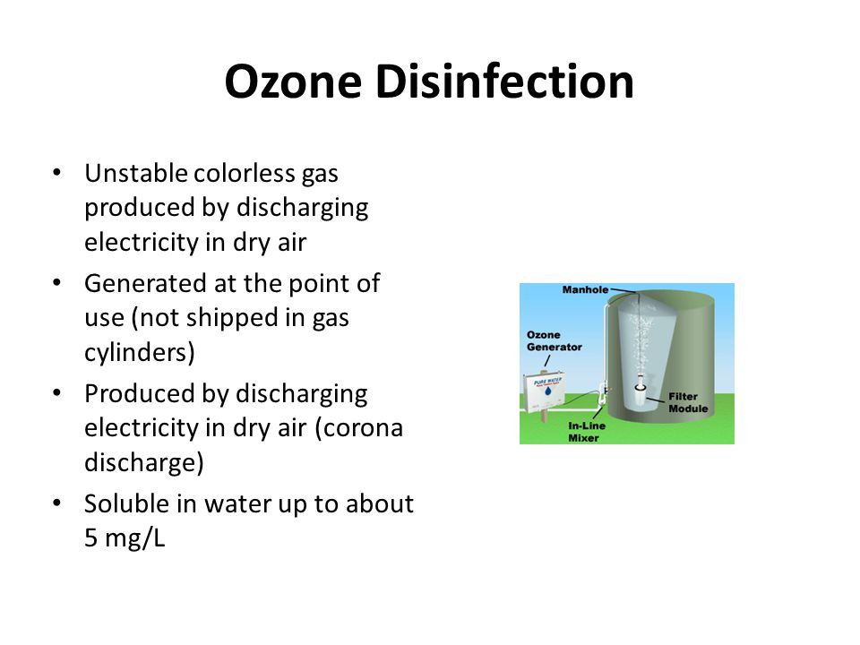 Ozone Disinfection Unstable colorless gas produced by discharging electricity in dry air Generated at the point of use (not shipped in gas cylinders) Produced by discharging electricity in dry air (corona discharge) Soluble in water up to about 5 mg/L