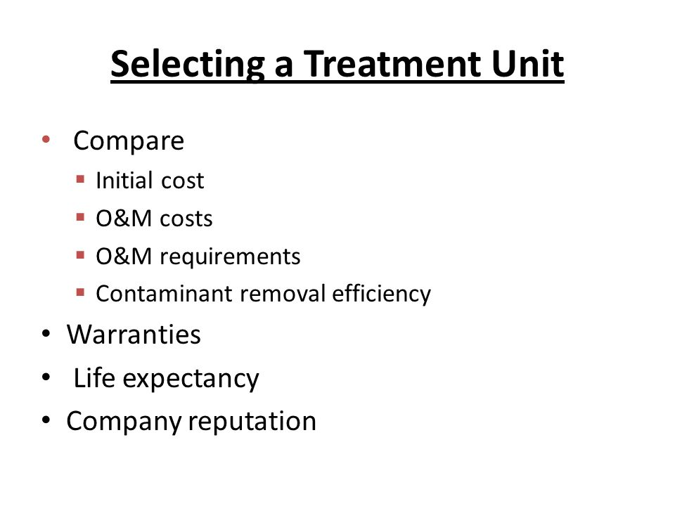 Selecting a Treatment Unit Compare  Initial cost  O&M costs  O&M requirements  Contaminant removal efficiency Warranties Life expectancy Company reputation