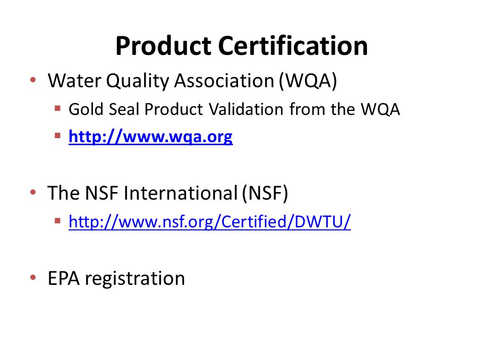 Product Certification Water Quality Association (WQA)  Gold Seal Product Validation from the WQA      The NSF International (NSF)      EPA registration