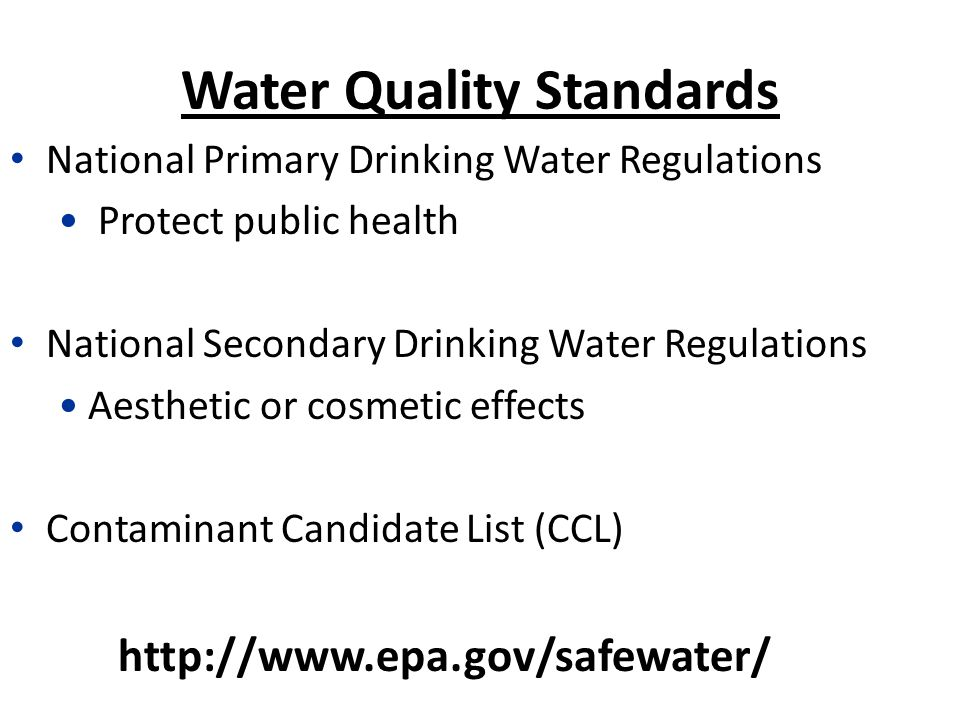 Water Quality Standards National Primary Drinking Water Regulations Protect public health National Secondary Drinking Water Regulations Aesthetic or cosmetic effects Contaminant Candidate List (CCL)