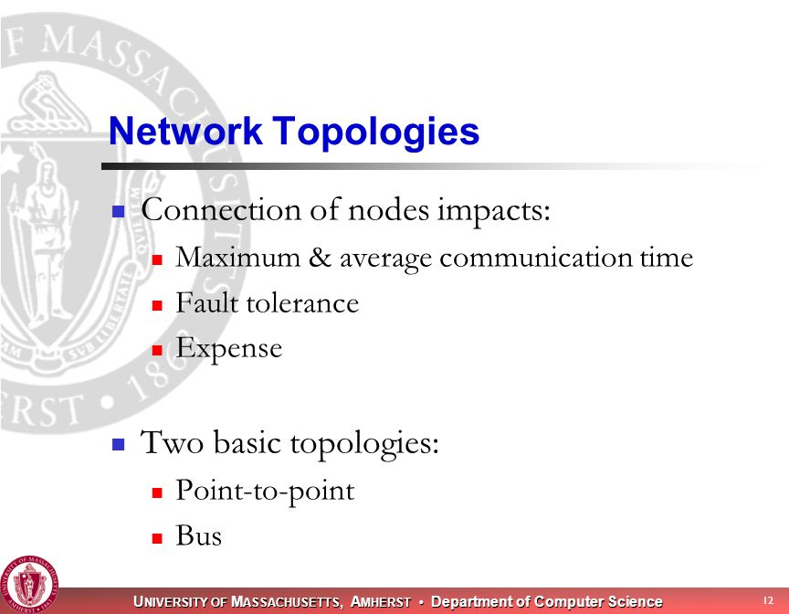 U NIVERSITY OF M ASSACHUSETTS, A MHERST Department of Computer Science 12 Network Topologies Connection of nodes impacts: Maximum & average communication time Fault tolerance Expense Two basic topologies: Point-to-point Bus