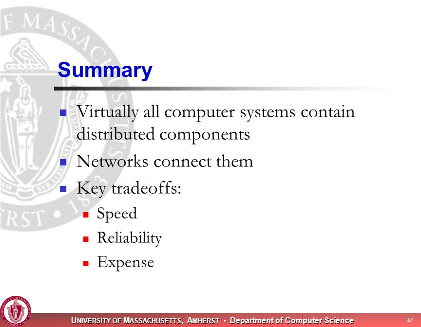 U NIVERSITY OF M ASSACHUSETTS, A MHERST Department of Computer Science 27 Summary Virtually all computer systems contain distributed components Networks connect them Key tradeoffs: Speed Reliability Expense