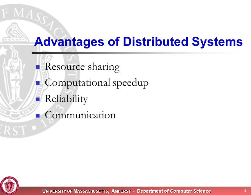 U NIVERSITY OF M ASSACHUSETTS, A MHERST Department of Computer Science 5 Advantages of Distributed Systems Resource sharing Computational speedup Reliability Communication