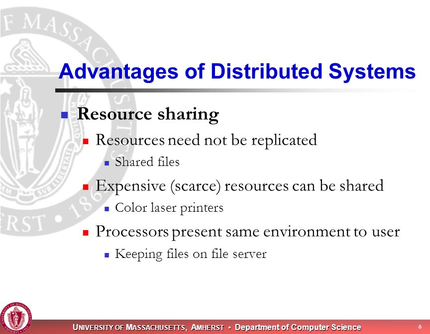 U NIVERSITY OF M ASSACHUSETTS, A MHERST Department of Computer Science 6 Advantages of Distributed Systems Resource sharing Resources need not be replicated Shared files Expensive (scarce) resources can be shared Color laser printers Processors present same environment to user Keeping files on file server