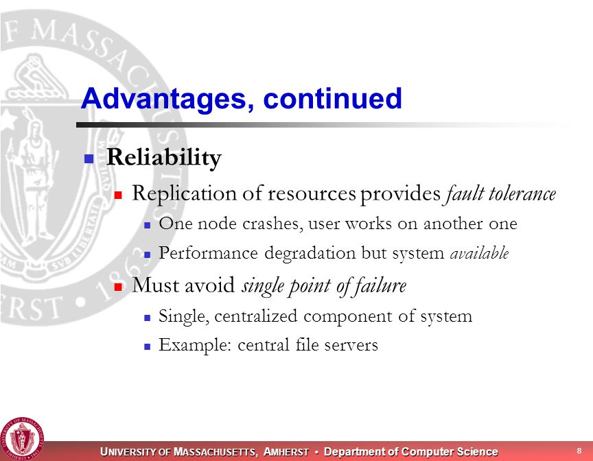 U NIVERSITY OF M ASSACHUSETTS, A MHERST Department of Computer Science 8 Advantages, continued Reliability Replication of resources provides fault tolerance One node crashes, user works on another one Performance degradation but system available Must avoid single point of failure Single, centralized component of system Example: central file servers