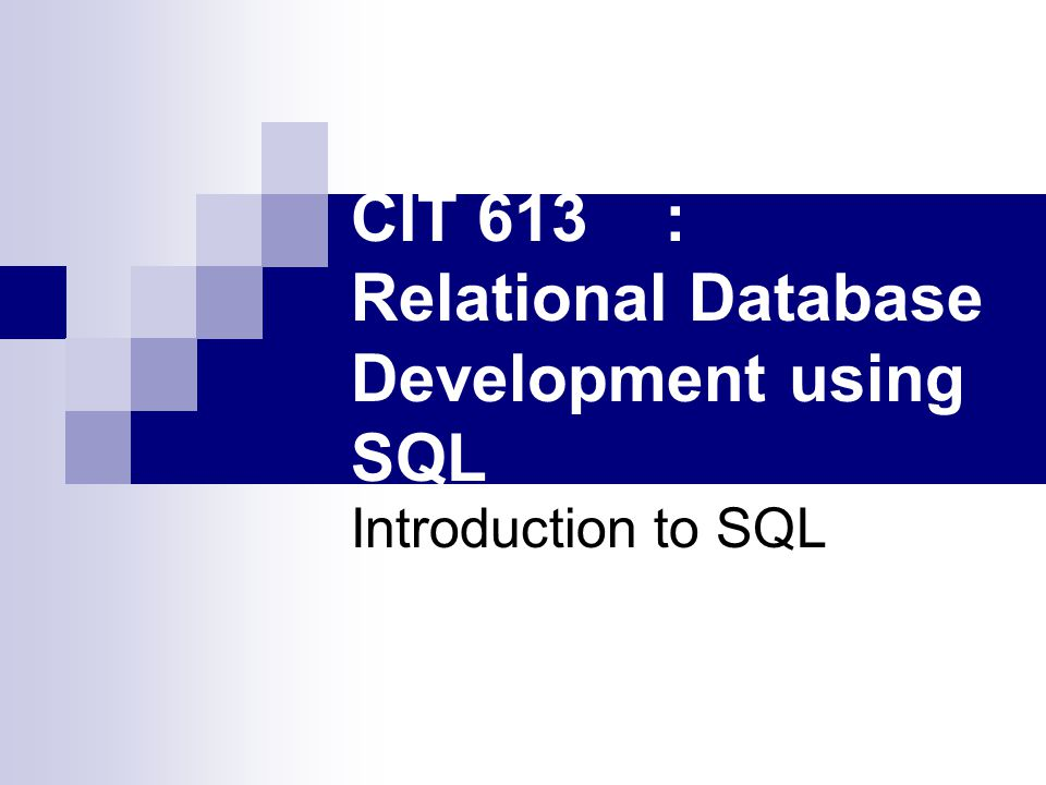 CIT 613: Relational Database Development using SQL Introduction to SQL