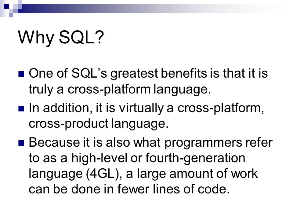 Why SQL. One of SQL's greatest benefits is that it is truly a cross-platform language.