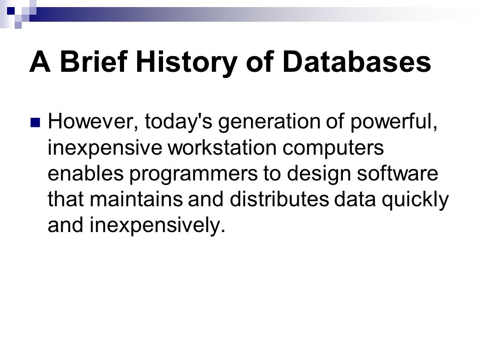 A Brief History of Databases However, today s generation of powerful, inexpensive workstation computers enables programmers to design software that maintains and distributes data quickly and inexpensively.