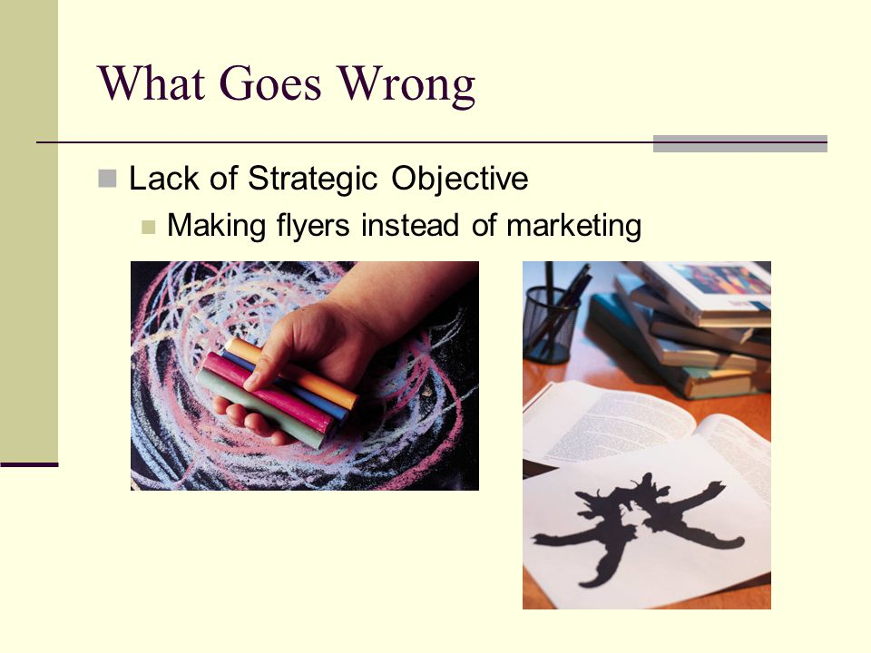 What Goes Wrong Lack of Strategic Objective Making flyers instead of marketing