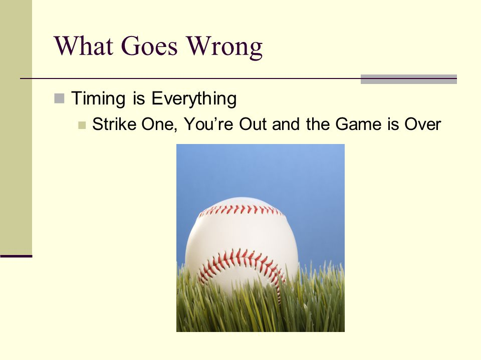 Timing is Everything Strike One, You're Out and the Game is Over What Goes Wrong