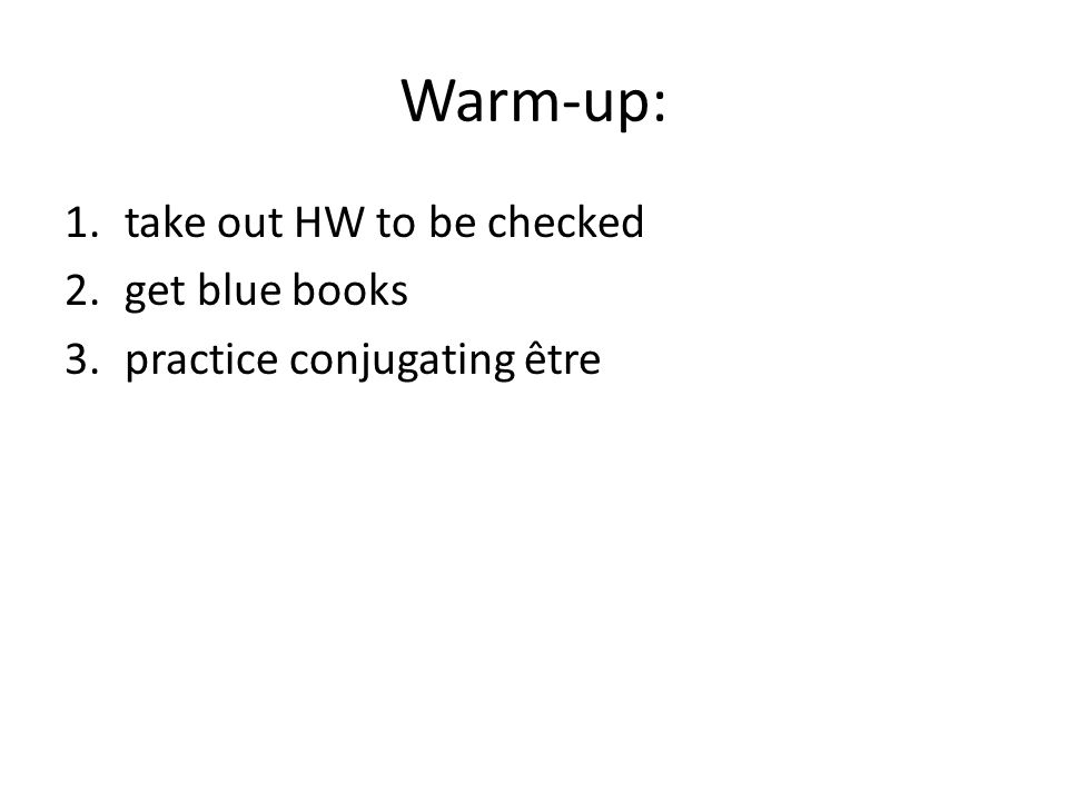 Warm-up: 1.take out HW to be checked 2.get blue books 3.practice conjugating être