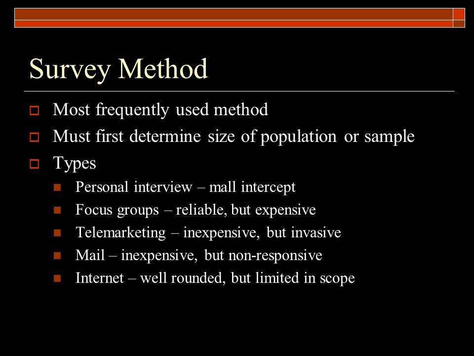 Survey Method  Most frequently used method  Must first determine size of population or sample  Types Personal interview – mall intercept Focus groups – reliable, but expensive Telemarketing – inexpensive, but invasive Mail – inexpensive, but non-responsive Internet – well rounded, but limited in scope