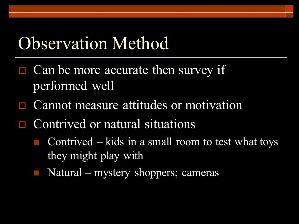 Observation Method  Can be more accurate then survey if performed well  Cannot measure attitudes or motivation  Contrived or natural situations Contrived – kids in a small room to test what toys they might play with Natural – mystery shoppers; cameras