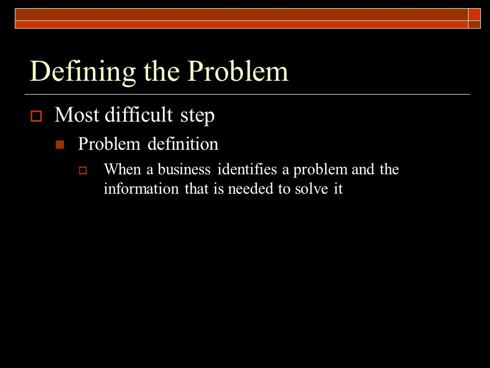 Defining the Problem  Most difficult step Problem definition  When a business identifies a problem and the information that is needed to solve it