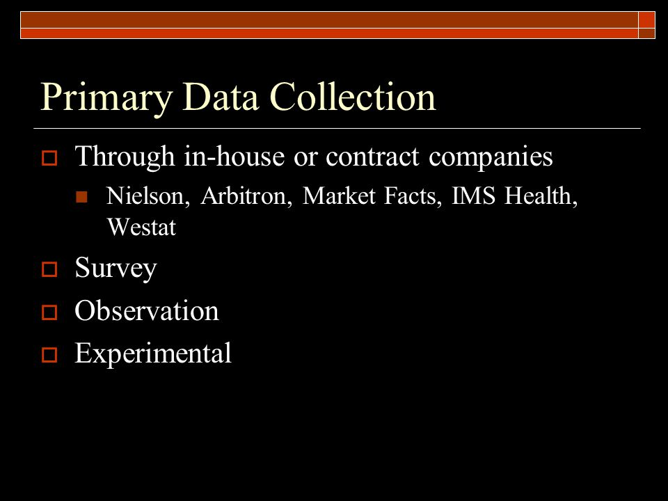 Primary Data Collection  Through in-house or contract companies Nielson, Arbitron, Market Facts, IMS Health, Westat  Survey  Observation  Experimental