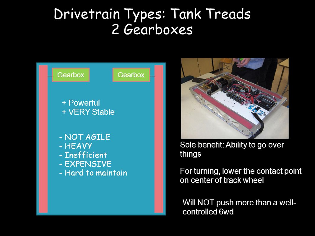 Gearbox + Powerful + VERY Stable - NOT AGILE - HEAVY - Inefficient - EXPENSIVE - Hard to maintain For turning, lower the contact point on center of track wheel Sole benefit: Ability to go over things Will NOT push more than a well- controlled 6wd Drivetrain Types: Tank Treads 2 Gearboxes