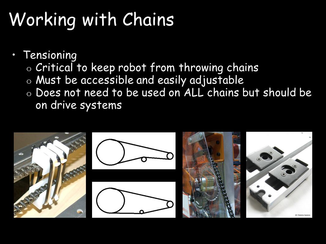 Working with Chains Tensioning o Critical to keep robot from throwing chains o Must be accessible and easily adjustable o Does not need to be used on ALL chains but should be on drive systems