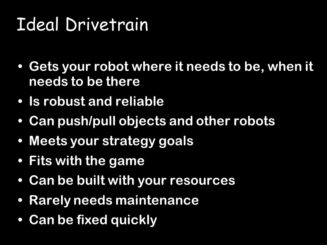 Ideal Drivetrain Gets your robot where it needs to be, when it needs to be there Is robust and reliable Can push/pull objects and other robots Meets your strategy goals Fits with the game Can be built with your resources Rarely needs maintenance Can be fixed quickly