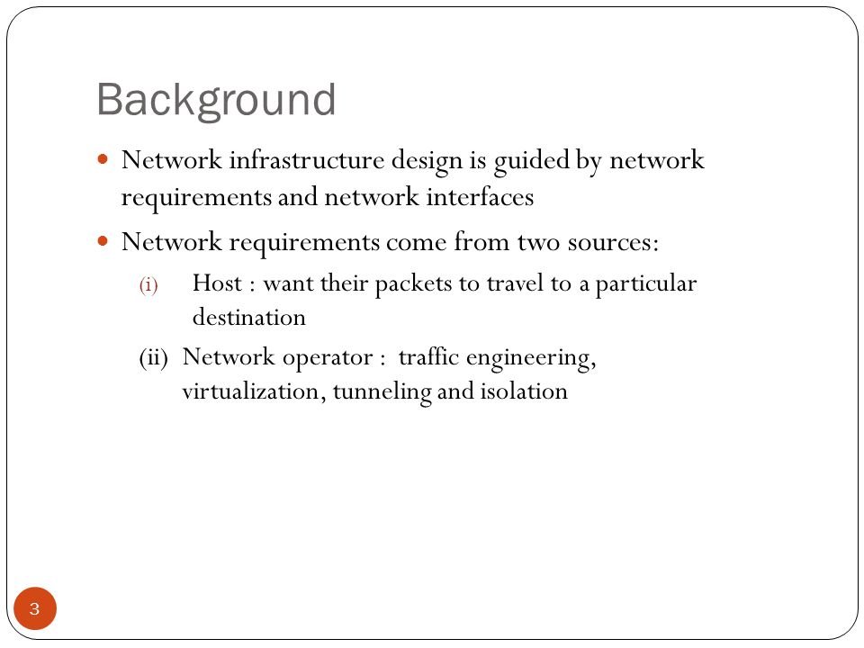 Background Network infrastructure design is guided by network requirements and network interfaces Network requirements come from two sources: (i) Host : want their packets to travel to a particular destination (ii) Network operator : traffic engineering, virtualization, tunneling and isolation 3