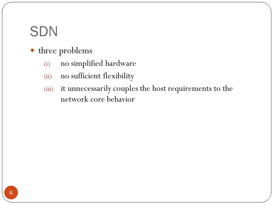 SDN three problems (i) no simplified hardware (ii) no sufficient flexibility (iii) it unnecessarily couples the host requirements to the network core behavior 8