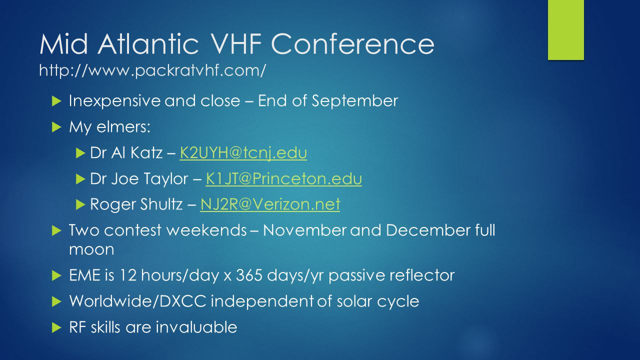 Mid Atlantic VHF Conference http://www.packratvhf.com/  Inexpensive and close – End of September  My elmers:  Dr Al Katz – K2UYH@tcnj.eduK2UYH@tcnj.edu  Dr Joe Taylor – K1JT@Princeton.eduK1JT@Princeton.edu  Roger Shultz – NJ2R@Verizon.netNJ2R@Verizon.net  Two contest weekends – November and December full moon  EME is 12 hours/day x 365 days/yr passive reflector  Worldwide/DXCC independent of solar cycle  RF skills are invaluable