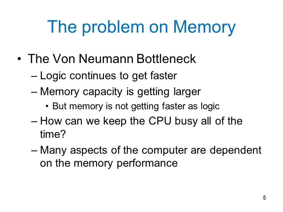 The problem on Memory The Von Neumann Bottleneck –Logic continues to get faster –Memory capacity is getting larger But memory is not getting faster as logic –How can we keep the CPU busy all of the time.