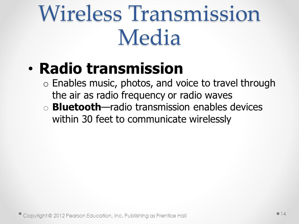 Wireless Transmission Media Radio transmission o Enables music, photos, and voice to travel through the air as radio frequency or radio waves o Bluetooth—radio transmission enables devices within 30 feet to communicate wirelessly Copyright © 2012 Pearson Education, Inc.