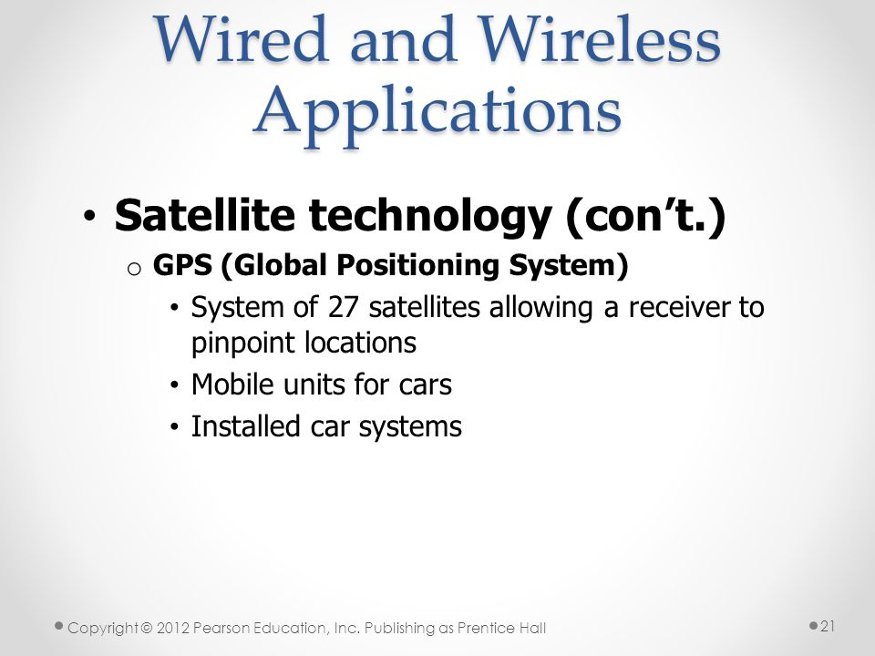 Wired and Wireless Applications Satellite technology (con't.) o GPS (Global Positioning System) System of 27 satellites allowing a receiver to pinpoint locations Mobile units for cars Installed car systems Copyright © 2012 Pearson Education, Inc.