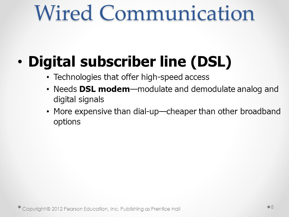 Digital subscriber line (DSL) Technologies that offer high-speed access Needs DSL modem—modulate and demodulate analog and digital signals More expensive than dial-up—cheaper than other broadband options Wired Communication Copyright © 2012 Pearson Education, Inc.