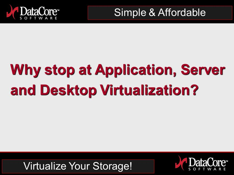 DataCore Software Proprietary Information Simple & Affordable Why stop at Application, Server and Desktop Virtualization.