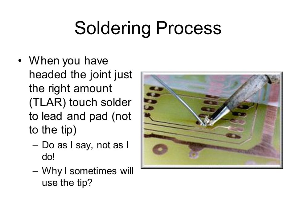 When you have headed the joint just the right amount (TLAR) touch solder to lead and pad (not to the tip) –Do as I say, not as I do.