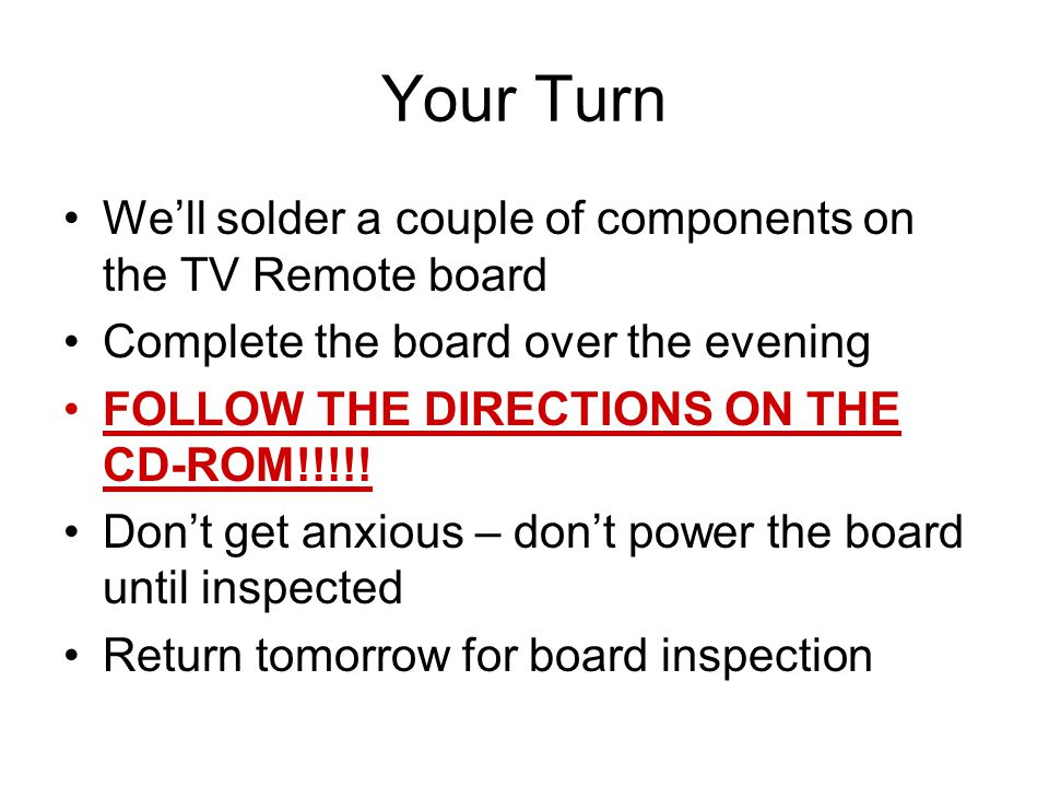 Your Turn We'll solder a couple of components on the TV Remote board Complete the board over the evening FOLLOW THE DIRECTIONS ON THE CD-ROM!!!!.