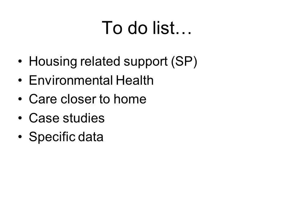 To do list… Housing related support (SP) Environmental Health Care closer to home Case studies Specific data