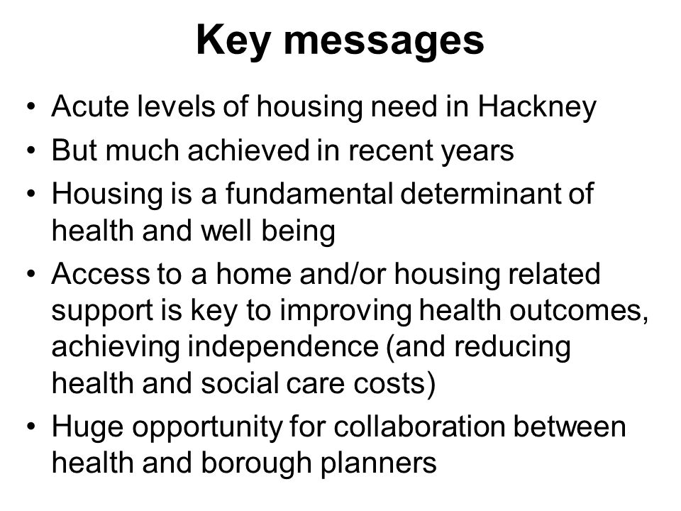 Key messages Acute levels of housing need in Hackney But much achieved in recent years Housing is a fundamental determinant of health and well being Access to a home and/or housing related support is key to improving health outcomes, achieving independence (and reducing health and social care costs) Huge opportunity for collaboration between health and borough planners