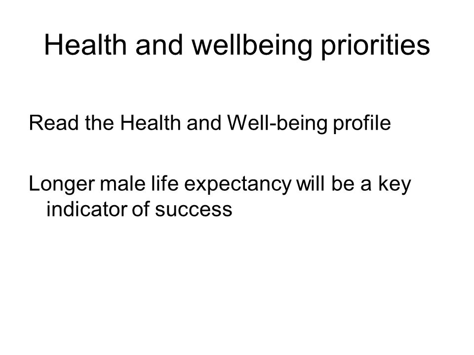 Health and wellbeing priorities Read the Health and Well-being profile Longer male life expectancy will be a key indicator of success