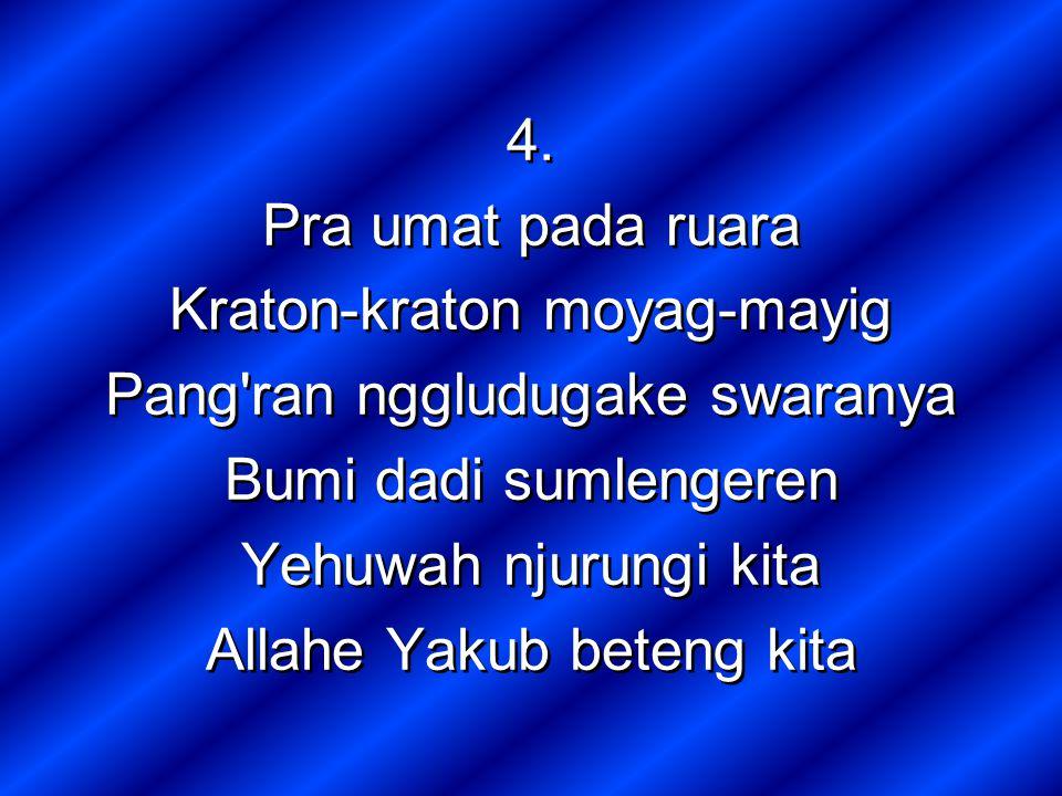 4. Pra umat pada ruara Kraton-kraton moyag-mayig Pang'ran nggludugake swaranya Bumi dadi sumlengeren Yehuwah njurungi kita Allahe Yakub beteng kita 4.