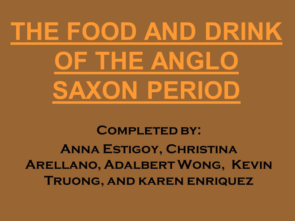 THE FOOD AND DRINK OF THE ANGLO SAXON PERIOD Completed by: Anna Estigoy, Christina Arellano, Adalbert Wong, Kevin Truong, and karen enriquez