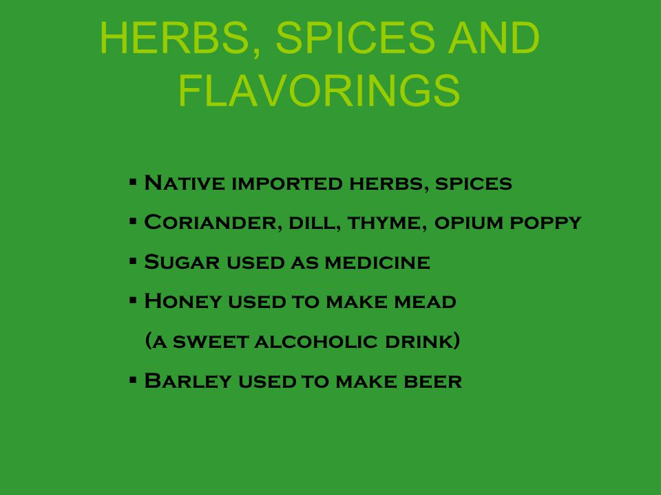 HERBS, SPICES AND FLAVORINGS  Native imported herbs, spices  Coriander, dill, thyme, opium poppy  Sugar used as medicine  Honey used to make mead (a sweet alcoholic drink)  Barley used to make beer