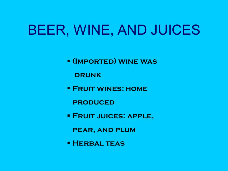BEER, WINE, AND JUICES  (Imported) wine was drunk  Fruit wines: home produced  Fruit juices: apple, pear, and plum  Herbal teas
