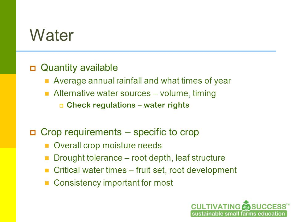 Water  Quantity available Average annual rainfall and what times of year Alternative water sources – volume, timing  Check regulations – water rights  Crop requirements – specific to crop Overall crop moisture needs Drought tolerance – root depth, leaf structure Critical water times – fruit set, root development Consistency important for most