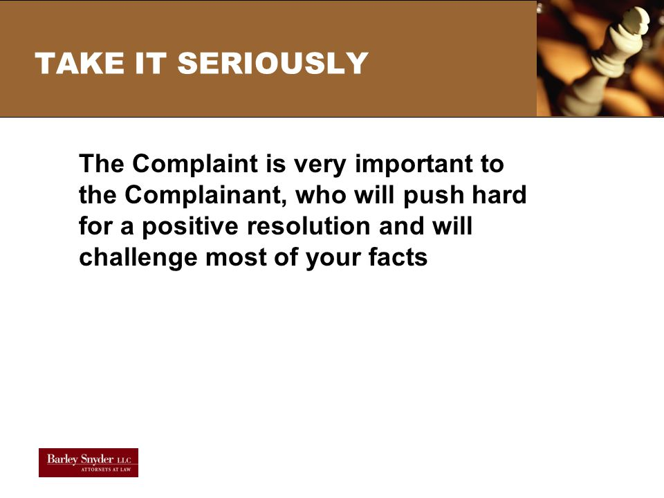 TAKE IT SERIOUSLY The Complaint is very important to the Complainant, who will push hard for a positive resolution and will challenge most of your facts