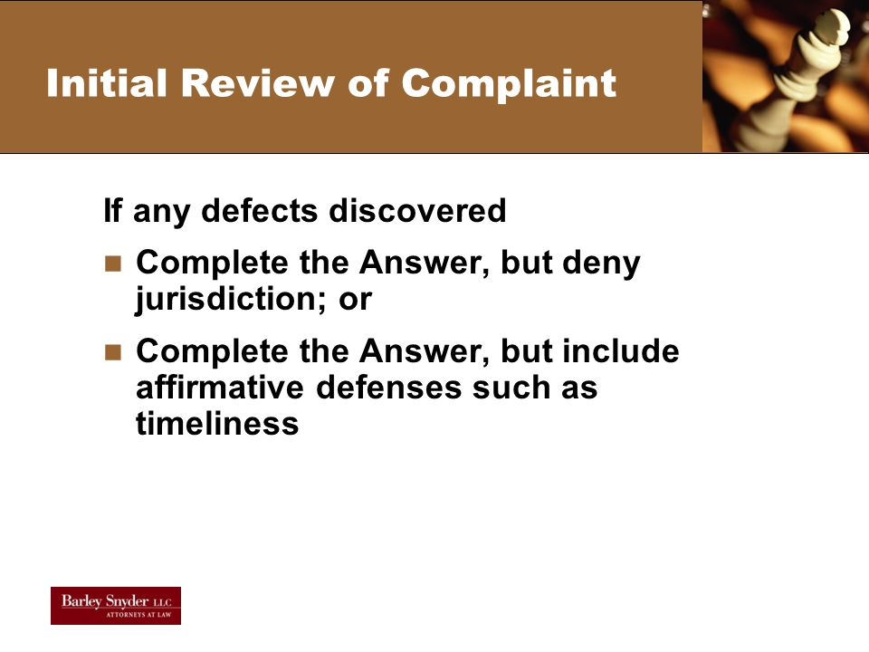 Initial Review of Complaint If any defects discovered Complete the Answer, but deny jurisdiction; or Complete the Answer, but include affirmative defenses such as timeliness