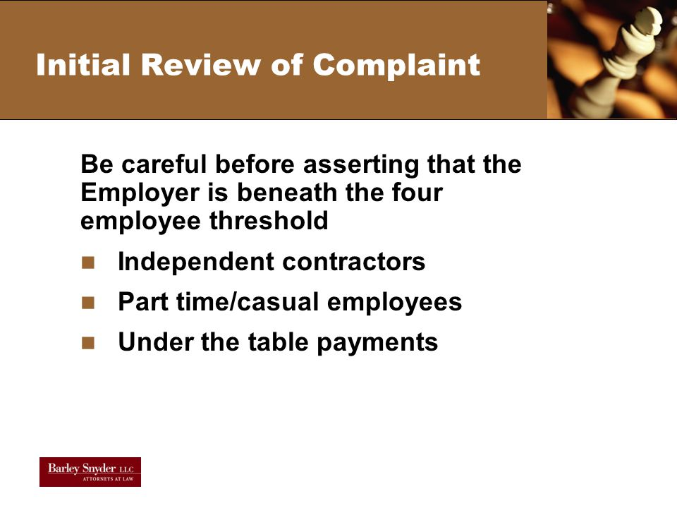 Initial Review of Complaint Be careful before asserting that the Employer is beneath the four employee threshold Independent contractors Part time/casual employees Under the table payments