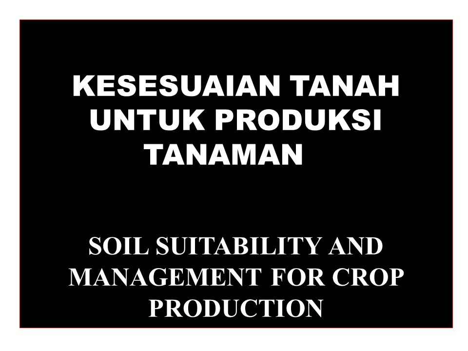 KESESUAIAN TANAH UNTUK PRODUKSI TANAMAN SOIL SUITABILITY AND MANAGEMENT FOR CROP PRODUCTION
