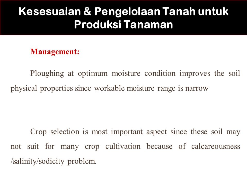 Management: Ploughing at optimum moisture condition improves the soil physical properties since workable moisture range is narrow Crop selection is most important aspect since these soil may not suit for many crop cultivation because of calcareousness /salinity/sodicity problem.